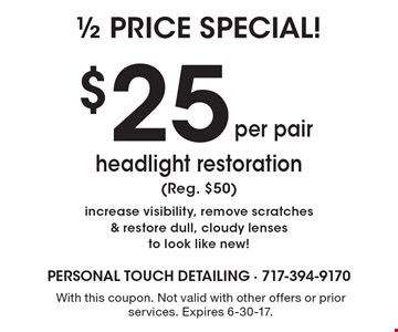 $25 per pair headlight restoration (Reg. $50) increase visibility, remove scratches & restore dull, cloudy lenses to look like new! With this coupon. Not valid with other offers or prior services. Expires 6-30-17.