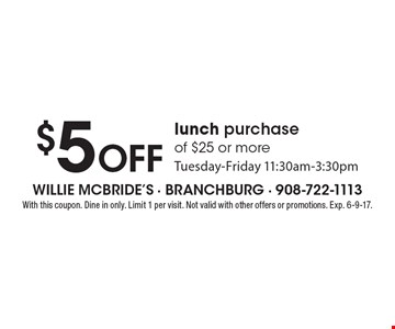 $5 off lunch purchase of $25 or more Tuesday-Friday 11:30am-3:30pm. With this coupon. Dine in only. Limit 1 per visit. Not valid with other offers or promotions. Exp. 6-9-17.
