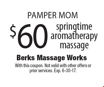 PAMPER MOM! $60 springtime aromatherapy massage. With this coupon. Not valid with other offers or prior services. Exp. 6-30-17.