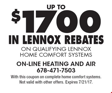 Up to $1700 In Lennox Rebates on qualifying Lennox Home Comfort Systems. With this coupon on complete home comfort systems. Not valid with other offers. Expires 7/21/17.