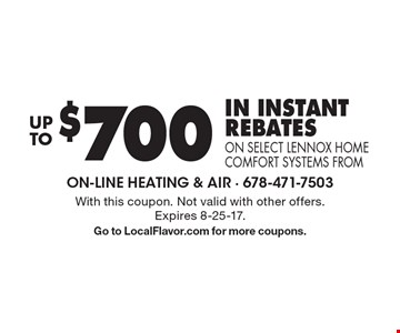 Up to $700 in instant rebates on select Lennox home comfort systems from. With this coupon. Not valid with other offers. Expires 8-25-17. Go to LocalFlavor.com for more coupons.