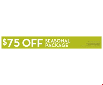 $75 off seasonal package. First time customers only. Limit one coupon per property. Not valid with other offers. Expires 7/31/2017. License MDA-29793.