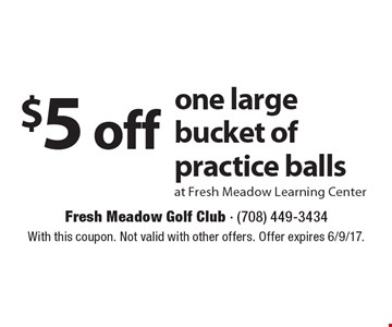 $5 off one large bucket of practice balls at Fresh Meadow Learning Center. With this coupon. Not valid with other offers. Offer expires 6/9/17.