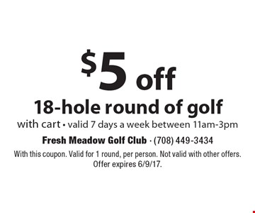 $5 off 18-hole round of golf with cart - valid 7 days a week between 11am-3pm. With this coupon. Valid for 1 round, per person. Not valid with other offers. Offer expires 6/9/17.
