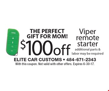 THE PERFECT GIFT FOR MOM! $100 off Viper remote starter additional parts & labor may be required. With this coupon. Not valid with other offers. Expires 6-30-17.