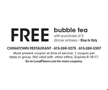 FREE bubble tea with purchase of 2 dinner entrees - Dine In Only. Must present coupon at time of service. 1 coupon per table or group. Not valid withother offers. Expires 8-18-17. Go to LocalFlavor.com for more coupons.