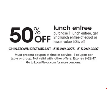 50% OFF lunch entree. Purchase 1 lunch entree, get 2nd lunch entree of equal or lesser value 50% off. Must present coupon at time of service. 1 coupon per table or group. Not valid with other offers. Expires 9-22-17. Go to LocalFlavor.com for more coupons.