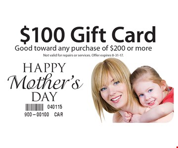 Happy Mother's Day $100 Gift Card. Good toward any purchase of $200 or more. Not valid for repairs or services. Offer expires 8-31-17.