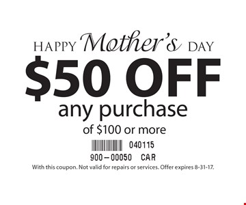 Happy Mother's Day $50 off any purchase of $100 or more. With this coupon. Not valid for repairs or services. Offer expires 8-31-17.