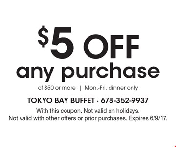 $5 OFF any purchase of $50 or more | Mon.-Fri. dinner only. With this coupon. Not valid on holidays. Not valid with other offers or prior purchases. Expires 6/9/17.