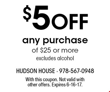 $5 Off any purchase of $25 or more. Excludes alcohol. With this coupon. Not valid with other offers. Expires 6-16-17.