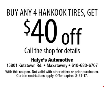 buy any 4 Hankook tires, get $40 off. Call the shop for details. With this coupon. Not valid with other offers or prior purchases. Certain restrictions apply. Offer expires 8-31-17.