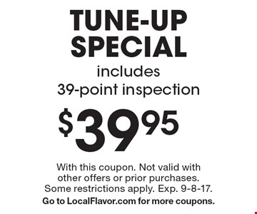 $39.95 tune-up special, includes 39-point inspection. With this coupon. Not valid with other offers or prior purchases. Some restrictions apply. Exp. 9-8-17. Go to LocalFlavor.com for more coupons.