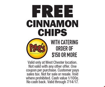 FREE Cinnamon Chips WITH CATERING ORDER of $150 or more. Valid only at West Chester location. Not valid with any other offer. One coupon per purchase. Customer pays sales tax. Not for sale or resale. Void where prohibited. Cash value 1/100¢. No cash back. Valid through 7/14/17.