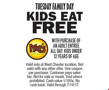 TUESDAY FAMILY DAY free KIDS EAT with purchase of an adult entree all day. Kids under 12 years of age. Valid only at West Chester location. Not valid with any other offer. One coupon per purchase. Customer pays sales tax. Not for sale or resale. Void where prohibited. Cash value 1/100¢. No cash back. Valid through 7/14/17.