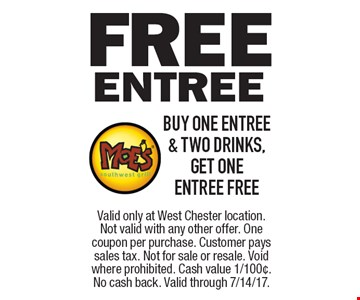 free Entree buy one entree & two drinks, get one entree free. Valid only at West Chester location. Not valid with any other offer. One coupon per purchase. Customer pays sales tax. Not for sale or resale. Void where prohibited. Cash value 1/100¢. No cash back. Valid through 7/14/17.