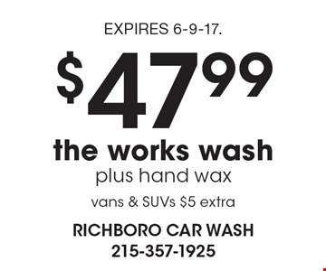 $47.99 the works wash, plus hand wax, vans & SUVs $5 extra. EXPIRES 6-9-17.