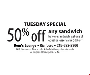 TUESDAY SPECIAL. 50% off any sandwich buy one sandwich, get one of equal or lesser value 50% off. With this coupon. Dine in only. Not valid with any other discounts or coupons. Offer expires 7-7-17.
