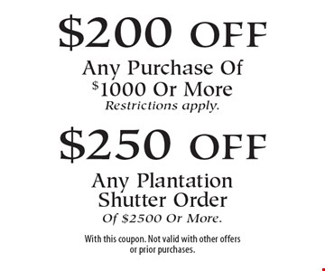 $200 off Any Purchase Of $1000 Or More OR $250 off Any Plantation Shutter Order Of $2500 Or More. Restrictions apply. With this coupon. Not valid with other offers or prior purchases.6-23-17.