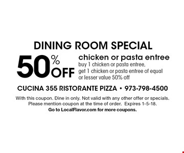 50% off chicken or pasta entree. Buy 1 chicken or pasta entree, get 1 chicken or pasta entree of equal or lesser value 50% off. With this coupon. Dine in only. Not valid with any other offer or specials. Please mention coupon at the time of order. Expires 1-5-18. Go to LocalFlavor.com for more coupons.