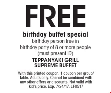 Free birthday buffet special. Birthday person free in birthday party of 8 or more people (must present ID). With this printed coupon. 1 coupon per group/table. Adults only. Cannot be combined with any other offers or discounts. Not valid with kid's price. Exp. 7/24/17. LF0517