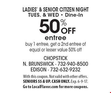 Ladies' & Senior Citizen Night Tues. & Wed - Dine-In – 50% off entree. Buy 1 entree, get a 2nd entree of equal or lesser value 50% off. With this coupon. Not valid with other offers. Senior 55 & up. Cash only. Exp. 6-9-17. Go to LocalFlavor.com for more coupons.