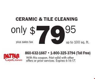 only $79.95 plus sales tax ceramic & tile cleaning up to 100 sq. ft.. With this coupon. Not valid with other offers or prior services. Expires 6-16-17.