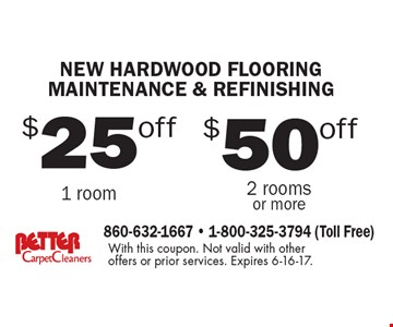 new hardwood flooring maintenance & refinishing $50off 2 rooms or more. $25off 1 room. With this coupon. Not valid with other offers or prior services. Expires 6-16-17.