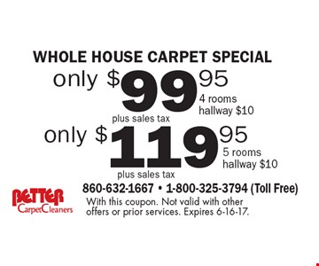 whole house carpet special only $119.95 plus sales tax 5 rooms hallway $10. only $99.95 plus sales tax 4 rooms hallway $10.  With this coupon. Not valid with other offers or prior services. Expires 6-16-17.