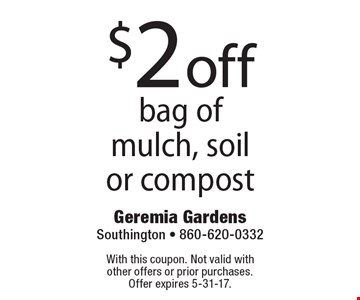 $2 off bag of mulch, soil or compost. With this coupon. Not valid with  other offers or prior purchases. Offer expires 5-31-17.