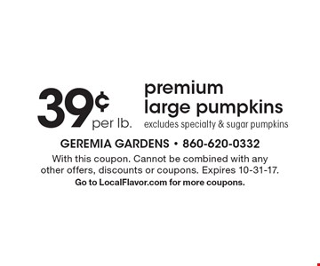 39¢ per lb. premium large pumpkins excludes specialty & sugar pumpkins. With this coupon. Cannot be combined with any other offers, discounts or coupons. Expires 10-31-17. Go to LocalFlavor.com for more coupons.