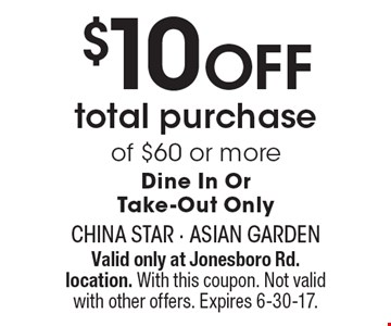$10 OFF total purchase of $60 or more. Dine In Or Take-Out Only. Valid only at Jonesboro Rd. location. With this coupon. Not valid with other offers. Expires 6-30-17.