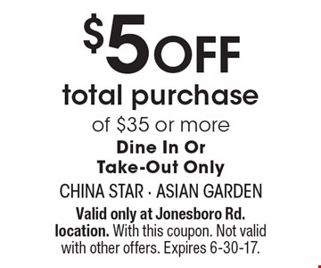 $5 OFF total purchase of $35 or more.  Dine In Or Take-Out Only. Valid only at Jonesboro Rd. location. With this coupon. Not valid with other offers. Expires 6-30-17.