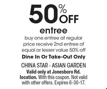 50% OFF entree buy one entree at regular price receive 2nd entree of equal or lesser value 50% off. Dine In Or Take-Out Only. Valid only at Jonesboro Rd. location. With this coupon. Not valid with other offers. Expires 6-30-17.