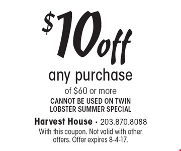$10 off any purchase of $60 or more. Cannot be used on twin lobster summer special. With this coupon. Not valid with other offers. Offer expires 8-4-17.