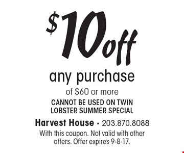 $10 off any purchase of $60 or more. Cannot be used on twin lobster summer special . With this coupon. Not valid with other offers. Offer expires 9-8-17.