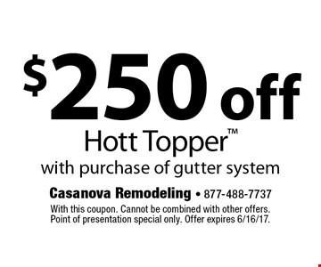 $250 off Hott Topper with purchase of gutter system. With this coupon. Cannot be combined with other offers. Point of presentation special only. Offer expires 6/16/17.