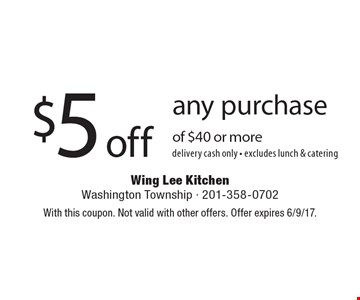 $5 off any purchase of $40 or more. delivery. cash only. excludes lunch & catering. With this coupon. Not valid with other offers. Offer expires 6/9/17.