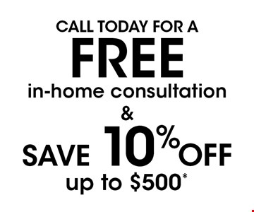 FREE in-home consultation. SAVE 10% OFF up to $500*. .