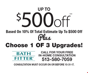 up to $500 off** Based On 10% Of Total Estimate Up To $500 Off Plus Choose 1 OF 3 Upgrades! Consultation must occur on or before 10-31-17.