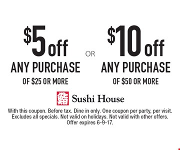 $10 off any purchase of $50 or more. $5 off any purchase of $25 or more. With this coupon. Before tax. Dine in only. One coupon per party, per visit. Excludes all specials. Not valid on holidays. Not valid with other offers. Offer expires 6-9-17.