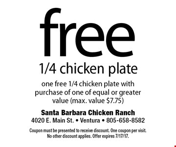 free 1/4 chicken plate one free 1/4 chicken plate with purchase of one of equal or greater value (max. value $7.75). Coupon must be presented to receive discount. One coupon per visit. No other discount applies. Offer expires 7/17/17.