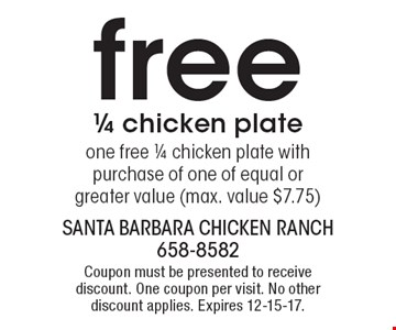 one free 1/4 chicken plate with purchase of one of equal or greater value (max. value $7.75). Coupon must be presented to receive discount. One coupon per visit. No other discount applies. Expires 12-15-17.