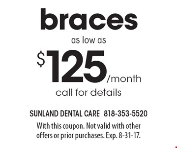 Braces as low as $125/month. Call for details. With this coupon. Not valid with other offers or prior purchases. Exp. 8-31-17.