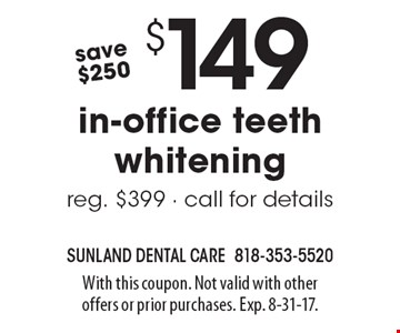 $149 in-office teeth whitening. Reg. $399, save $250. Call for details. With this coupon. Not valid with other offers or prior purchases. Exp. 8-31-17.