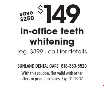 save$250 	$149 in-office teeth whitening reg. $399 - call for details. With this coupon. Not valid with other offers or prior purchases. Exp. 11-13-17.