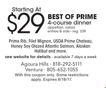 Starting at $29. BEST OF PRIME. 4-course dinner appetizer, salad, entree & side. Reg. $39. Prime Rib, Filet Mignon, USDA Prime Chateau, Honey Soy Glazed Atlantic Salmon, Alaskan Halibut and more. See website for details. Available 7 days a week. With this coupon only. Some restrictions apply. Expires 8/18/17.