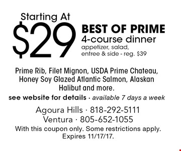 Starting At $29 Best Of Prime 4-course dinner. Appetizer, salad, entree & side - reg. $39. Prime Rib, Filet Mignon, USDA Prime Chateau, Honey Soy Glazed Atlantic Salmon, Alaskan Halibut and more. see website for details - available 7 days a week. With this coupon only. Some restrictions apply. Expires 11/17/17.