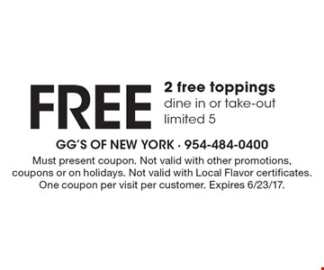 Free 2 free toppings, dine in or take-out, limited 5. Must present coupon. Not valid with other promotions, coupons or on holidays. Not valid with Local Flavor certificates. One coupon per visit per customer. Expires 6/23/17.
