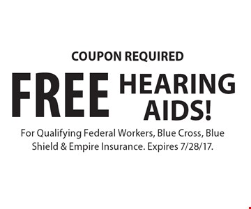 COUPON REQUIRED. FREE HEARING AIDS! For Qualifying Federal Workers, Blue Cross, Blue Shield & Empire Insurance. Expires 7/28/17.
